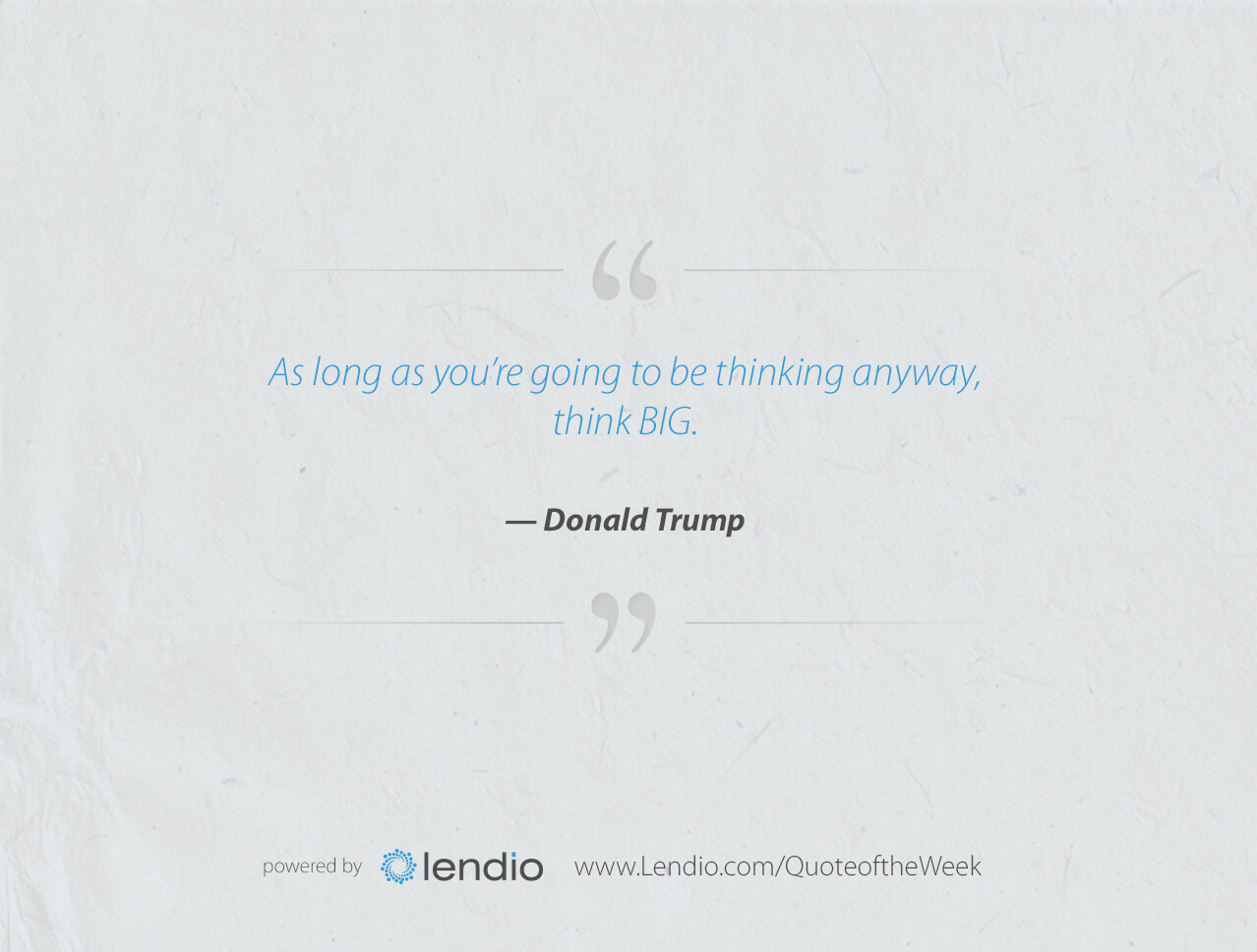 Lendio Business quote - Think Big: As long as you're going to be thinking anyway think BIG.