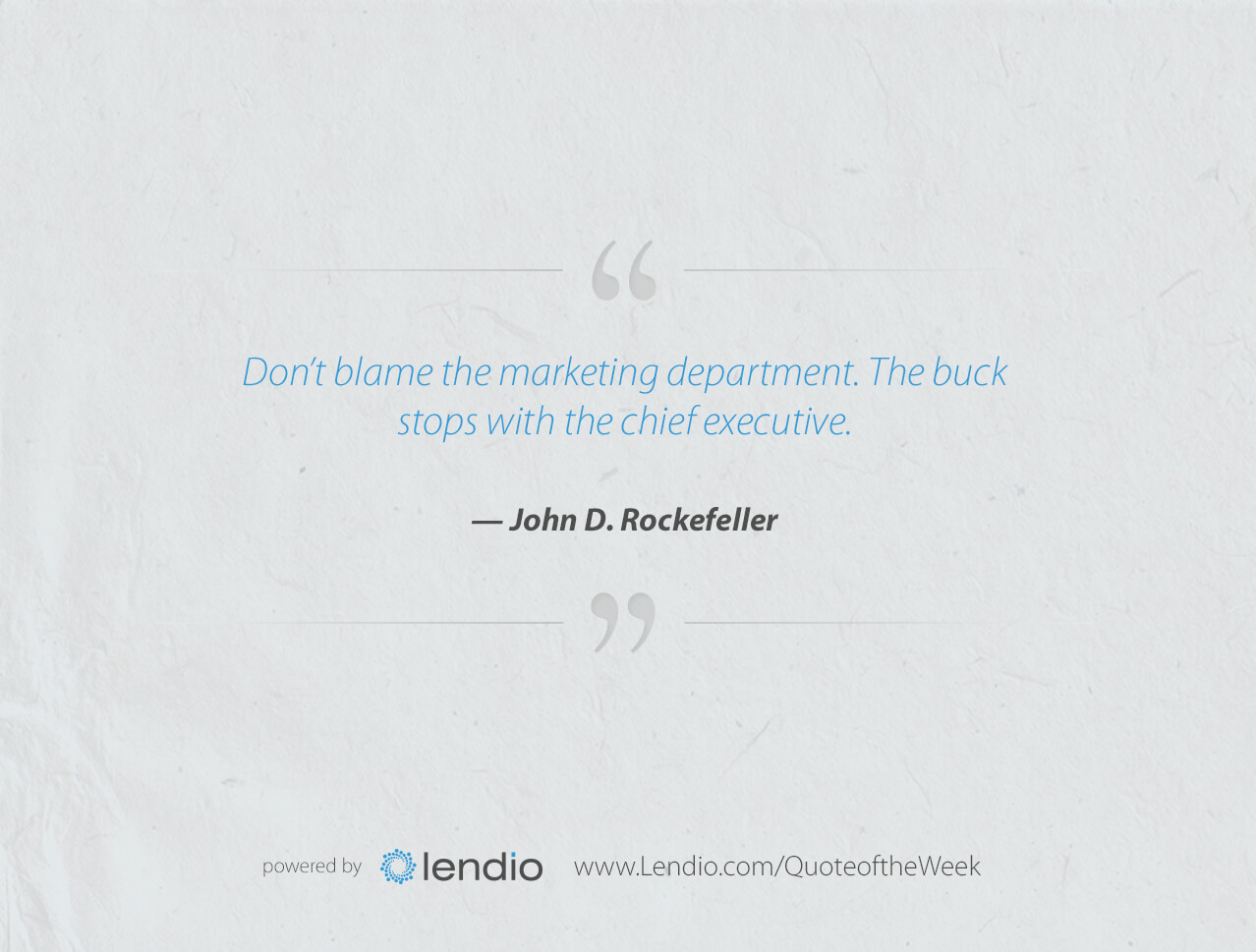 "Lendio Business Quote of the Week: Don't Blame Marketing. Don't blame the marketing department. The buck stops with the chief executive."" — John D. Rockefeller"
