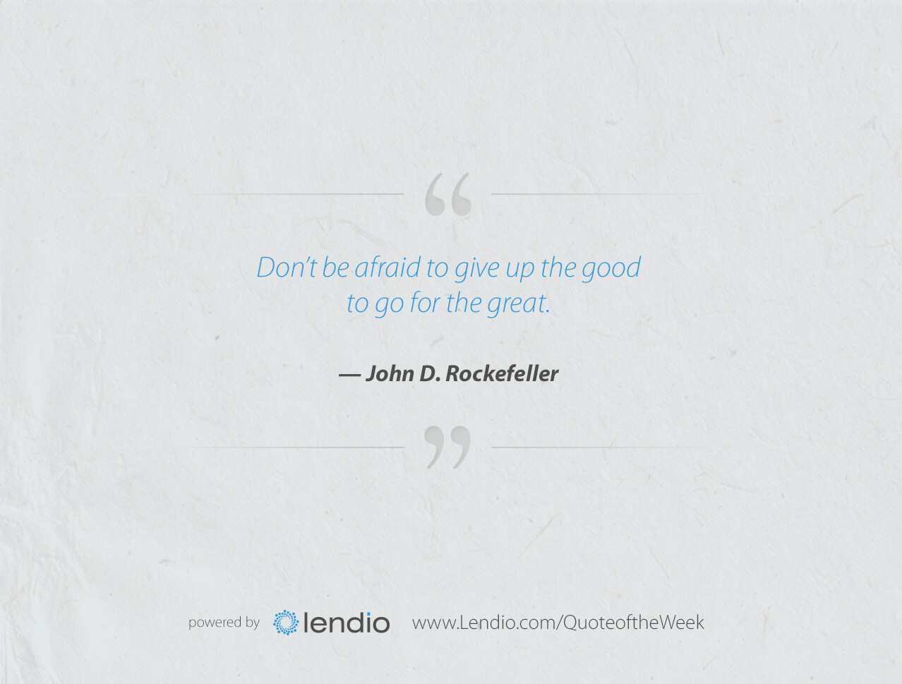 "Lendio Business quote: Give up the Good ""Don't be afraid to give up the good to go for the great."" — John D. Rockefeller"